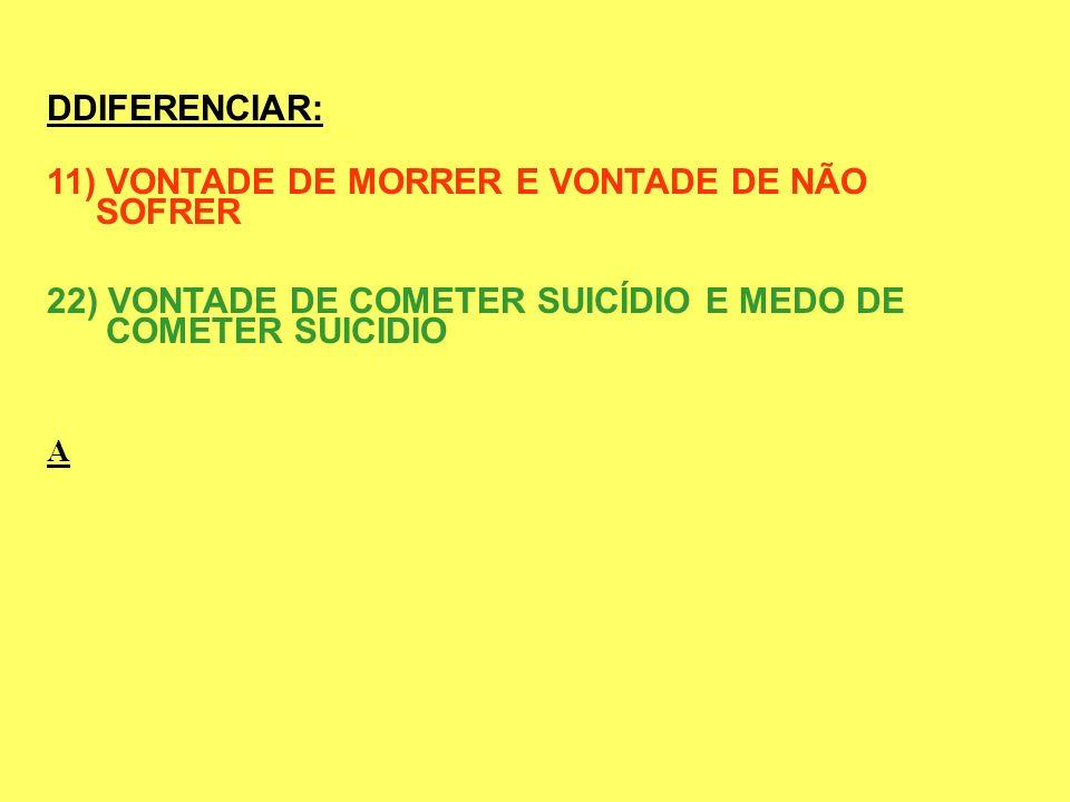 DDIFERENCIAR: 11) VONTADE DE MORRER E VONTADE DE NÃO SOFRER 22) VONTADE DE COMETER SUICÍDIO E MEDO DE COMETER SUICIDIO A