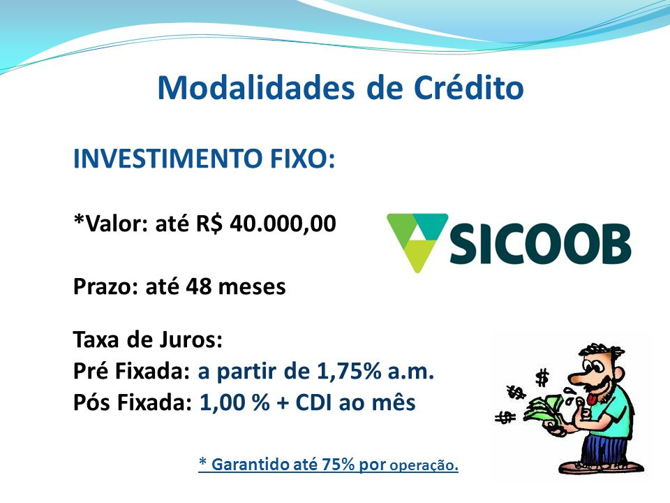 Modalidades de Crédito INVESTIMENTO FIXO: *Valor: até R$ 40.000,00 Prazo: até 48 meses Taxa de Juros: Pré Fixada: a partir de 1,75% a.m. Pós Fixada: 1