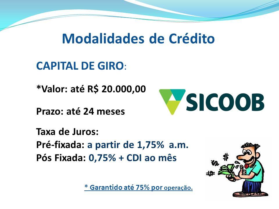 Modalidades de Crédito CAPITAL DE GIRO : *Valor: até R$ 20.000,00 Prazo: até 24 meses Taxa de Juros: Pré-fixada: a partir de 1,75% a.m. Pós Fixada: 0,