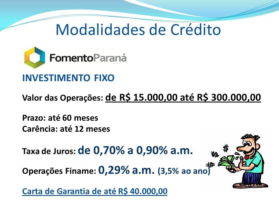 Modalidades de Crédito INVESTIMENTO FIXO Valor das Operações: de R$ 15.000,00 até R$ 300.000,00 Prazo: até 60 meses Carência: até 12 meses Taxa de Jur
