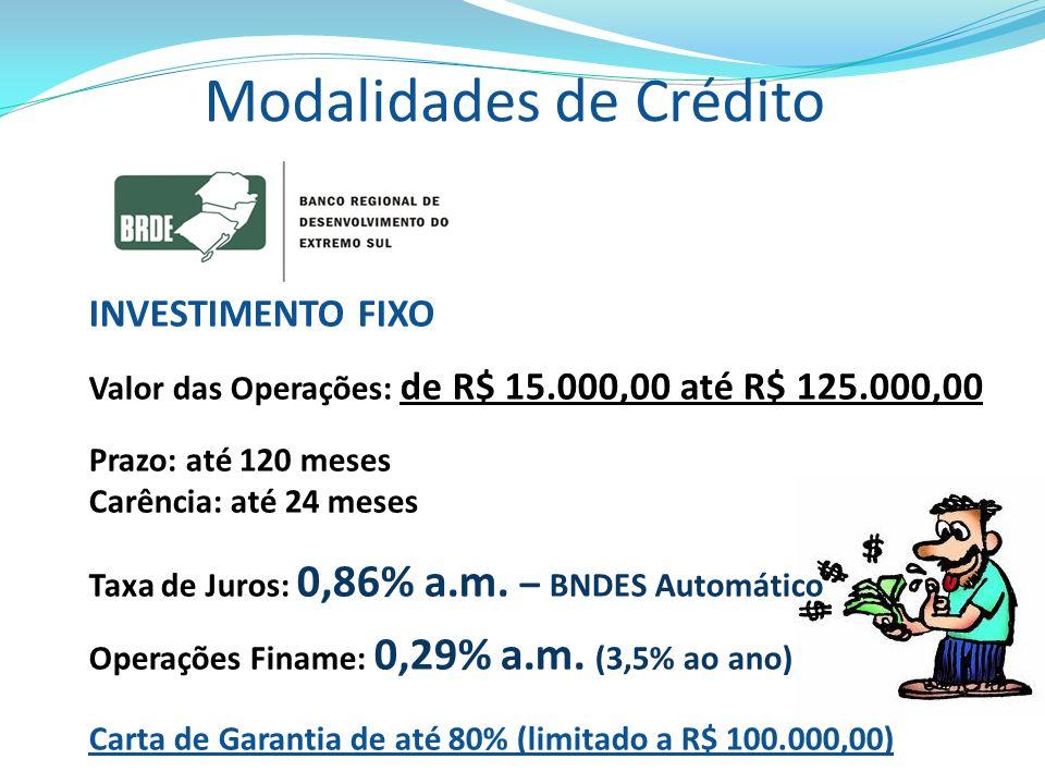 Modalidades de Crédito INVESTIMENTO FIXO Valor das Operações: de R$ 15.000,00 até R$ 125.000,00 Prazo: até 120 meses Carência: até 24 meses Taxa de Ju