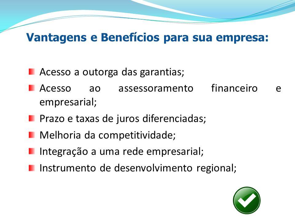 Vantagens e Benefícios para sua empresa: Acesso a outorga das garantias; Acesso ao assessoramento financeiro e empresarial; Prazo e taxas de juros dif