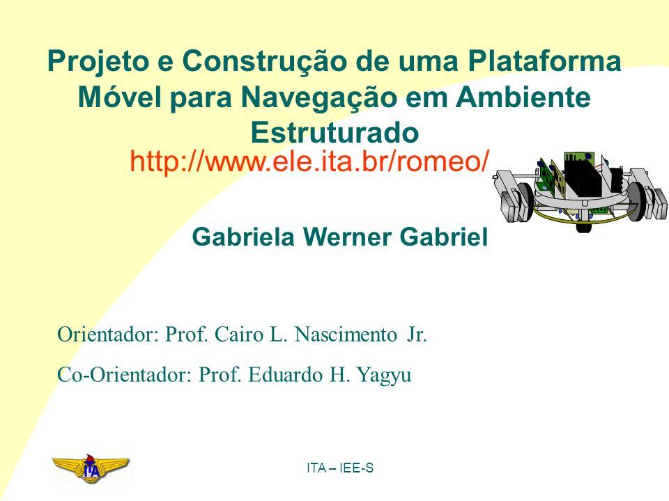 ITA – IEE-S Projeto e Construção de uma Plataforma Móvel para Navegação em Ambiente Estruturado Gabriela Werner Gabriel Orientador: Prof. Cairo L. Nas
