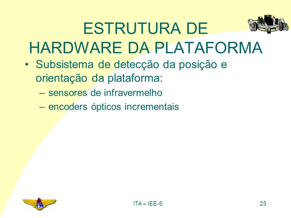 ITA – IEE-S23 ESTRUTURA DE HARDWARE DA PLATAFORMA Subsistema de detecção da posição e orientação da plataforma: –sensores de infravermelho –encoders ó