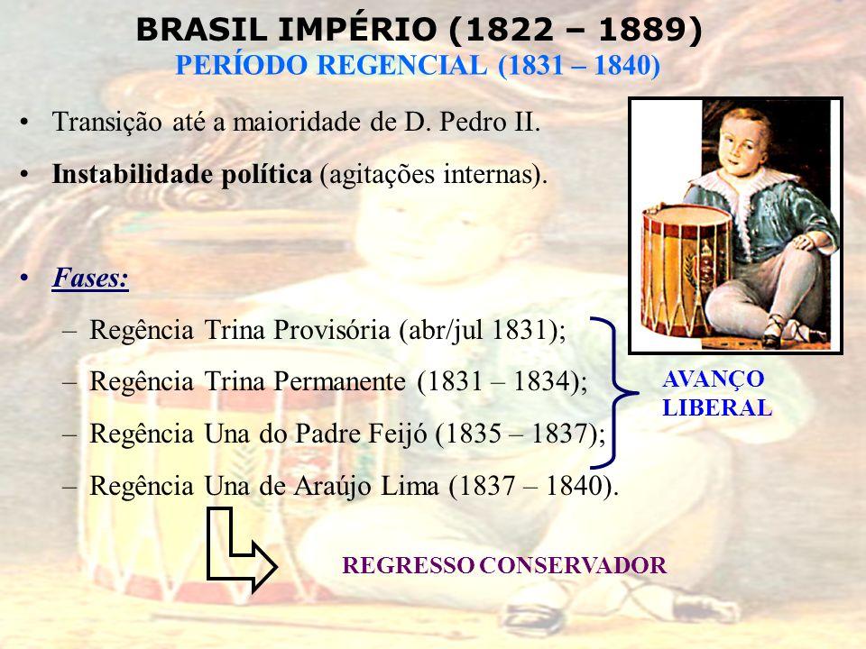 BRASIL IMPÉRIO (1822 – 1889) PERÍODO REGENCIAL (1831 – 1840) Transição até a maioridade de D. Pedro II. Instabilidade política (agitações internas). F