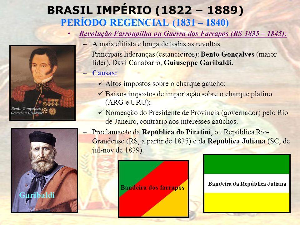 BRASIL IMPÉRIO (1822 – 1889) PERÍODO REGENCIAL (1831 – 1840) Revolução Farroupilha ou Guerra dos Farrapos (RS 1835 – 1845): –A mais elitista e longa d