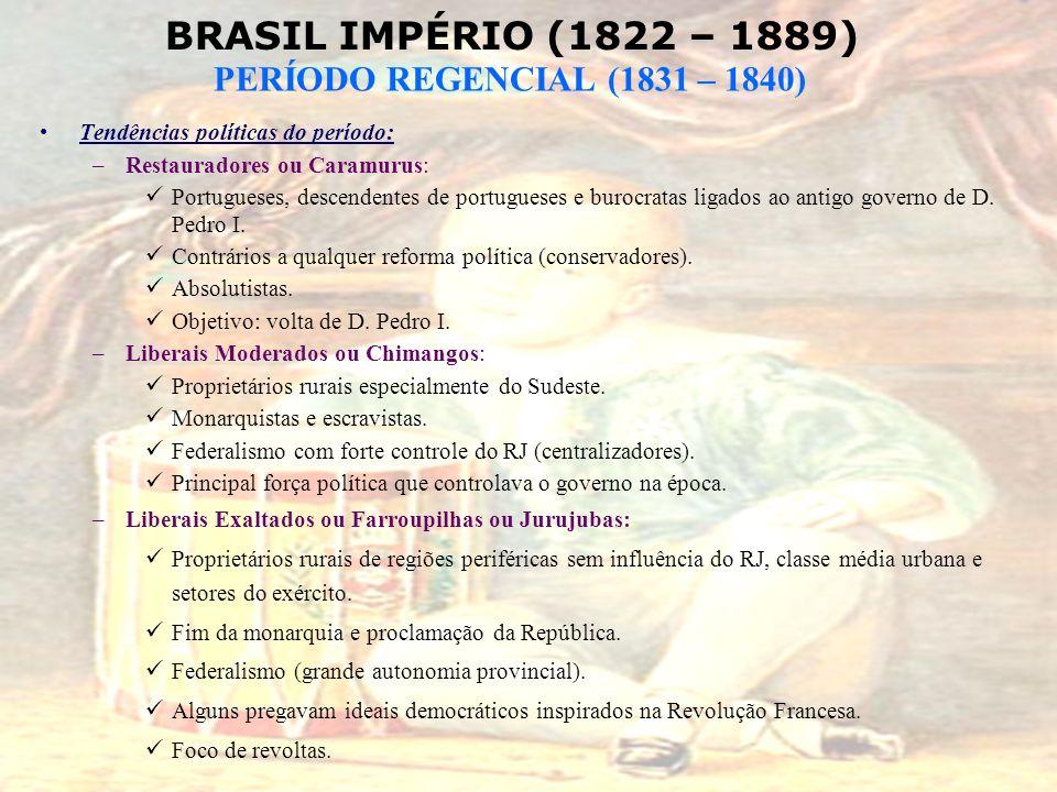 BRASIL IMPÉRIO (1822 – 1889) PERÍODO REGENCIAL (1831 – 1840) Tendências políticas do período: –Restauradores ou Caramurus: Portugueses, descendentes d