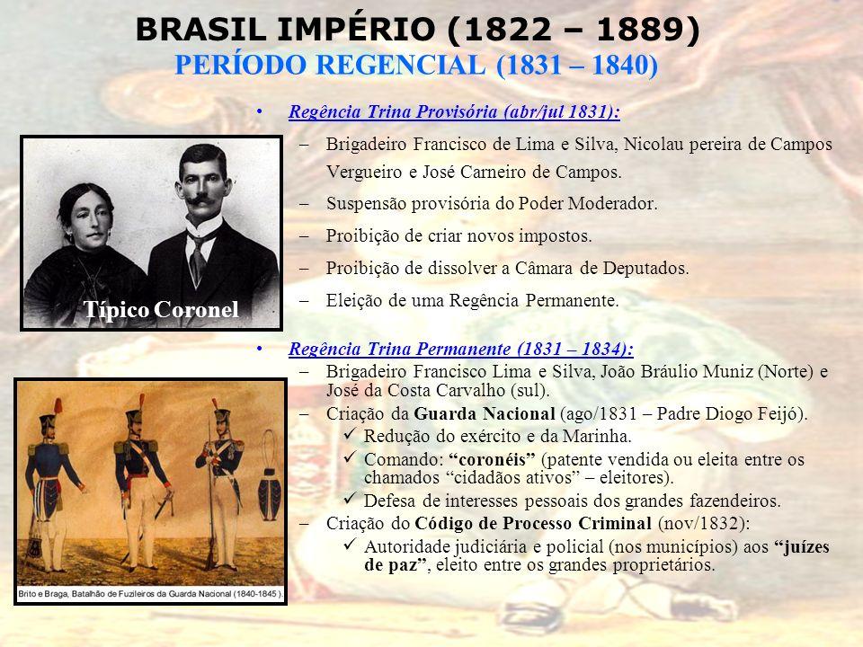 BRASIL IMPÉRIO (1822 – 1889) PERÍODO REGENCIAL (1831 – 1840) Regência Trina Provisória (abr/jul 1831): –Brigadeiro Francisco de Lima e Silva, Nicolau