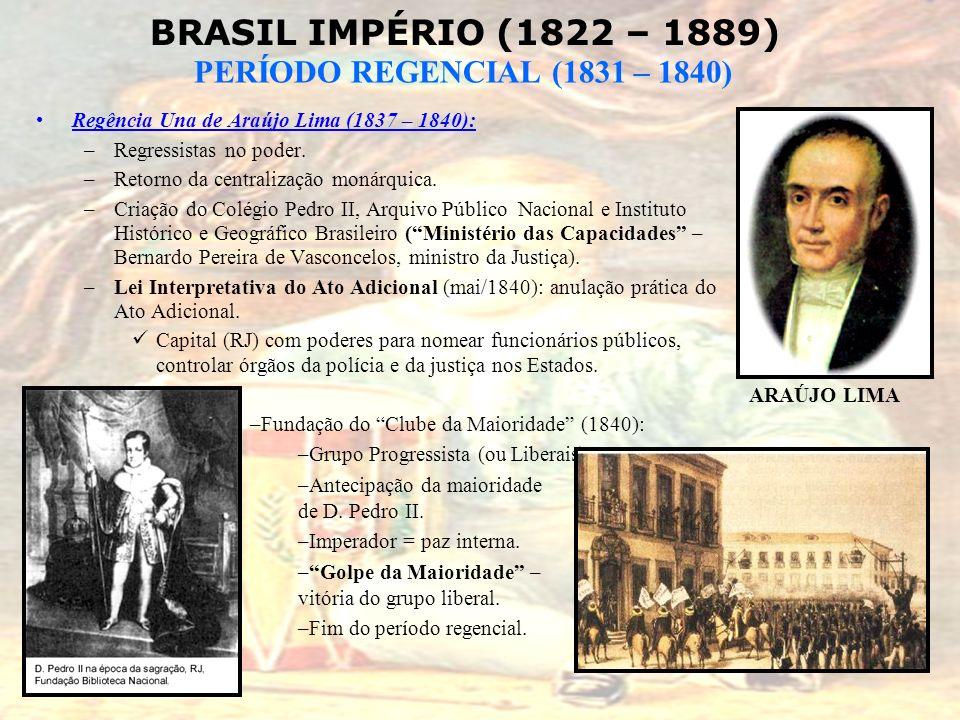 BRASIL IMPÉRIO (1822 – 1889) PERÍODO REGENCIAL (1831 – 1840) Regência Una de Araújo Lima (1837 – 1840): –Regressistas no poder. –Retorno da centraliza