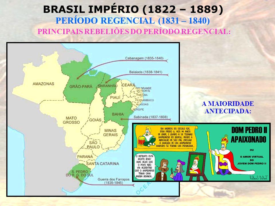 BRASIL IMPÉRIO (1822 – 1889) PERÍODO REGENCIAL (1831 – 1840) PRINCIPAIS REBELIÕES DO PERÍODO REGENCIAL: A MAIORIDADE ANTECIPADA: