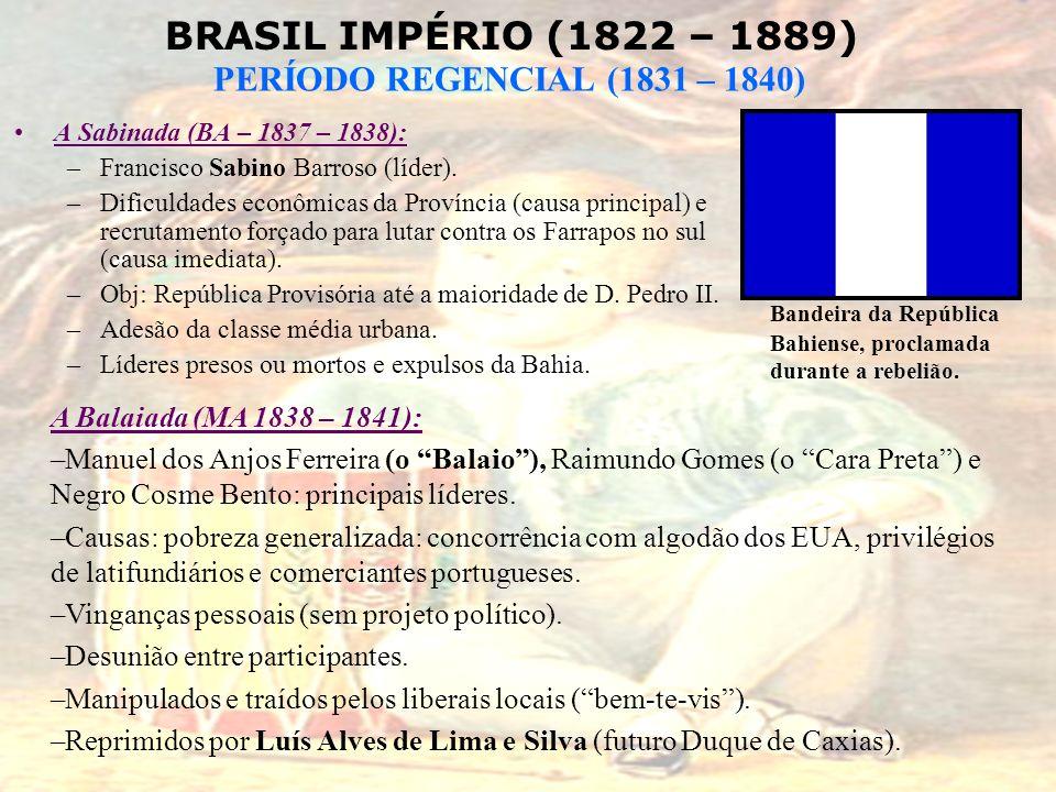 BRASIL IMPÉRIO (1822 – 1889) PERÍODO REGENCIAL (1831 – 1840) A Sabinada (BA – 1837 – 1838): –Francisco Sabino Barroso (líder). –Dificuldades econômica