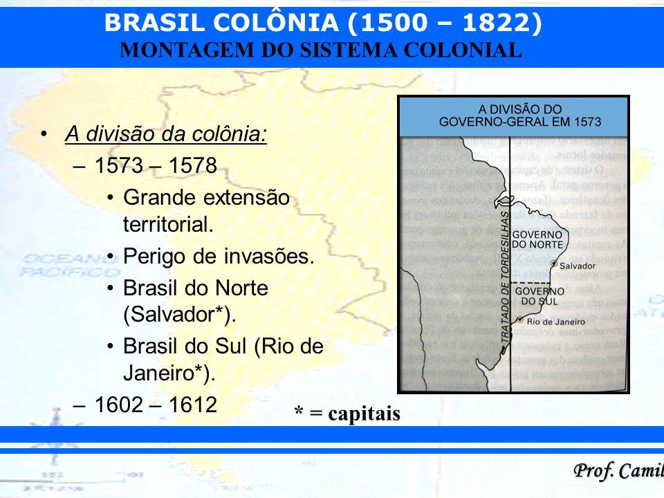 BRASIL COLÔNIA (1500 – 1822) Prof. Camilo MONTAGEM DO SISTEMA COLONIAL A divisão da colônia: –1573 – 1578 Grande extensão territorial. Perigo de invas
