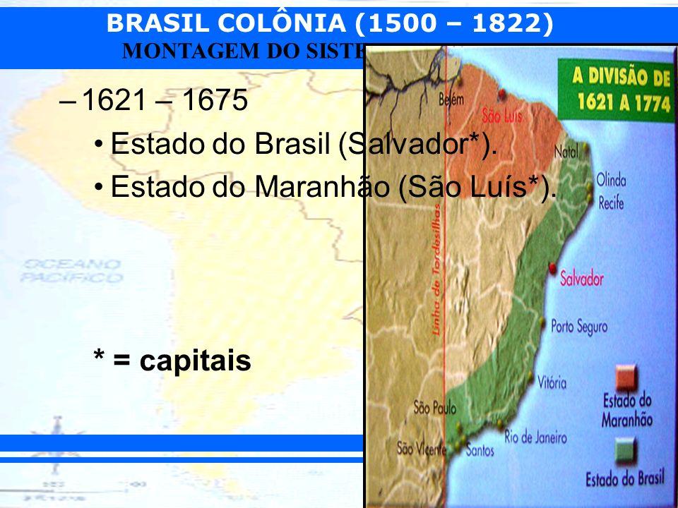BRASIL COLÔNIA (1500 – 1822) Prof. Camilo MONTAGEM DO SISTEMA COLONIAL –1621 – 1675 Estado do Brasil (Salvador*). Estado do Maranhão (São Luís*). * =