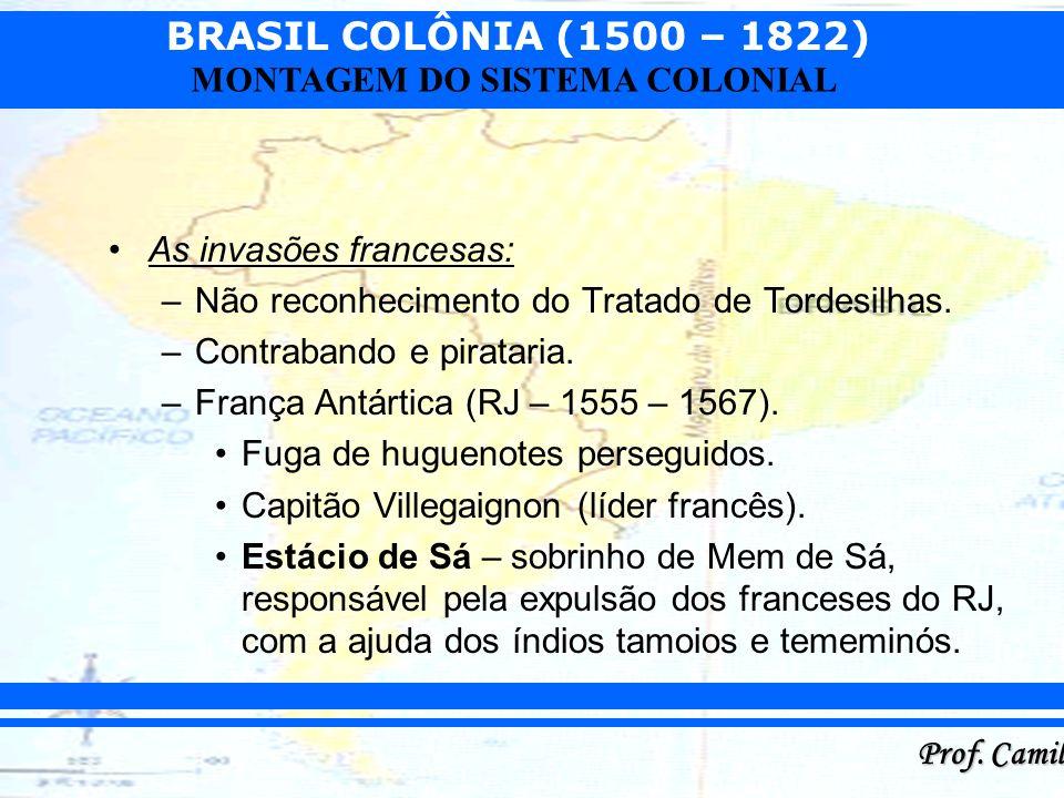 BRASIL COLÔNIA (1500 – 1822) Prof. Camilo MONTAGEM DO SISTEMA COLONIAL As invasões francesas: –Não reconhecimento do Tratado de Tordesilhas. –Contraba