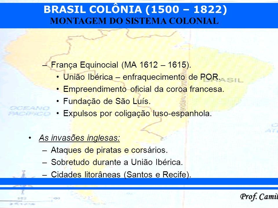 BRASIL COLÔNIA (1500 – 1822) Prof. Camilo MONTAGEM DO SISTEMA COLONIAL –França Equinocial (MA 1612 – 1615). União Ibérica – enfraquecimento de POR. Em