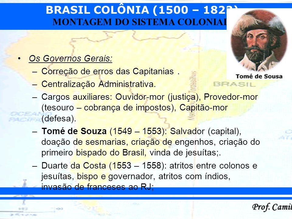 BRASIL COLÔNIA (1500 – 1822) Prof. Camilo MONTAGEM DO SISTEMA COLONIAL Os Governos Gerais: –Correção de erros das Capitanias. –Centralização Administr