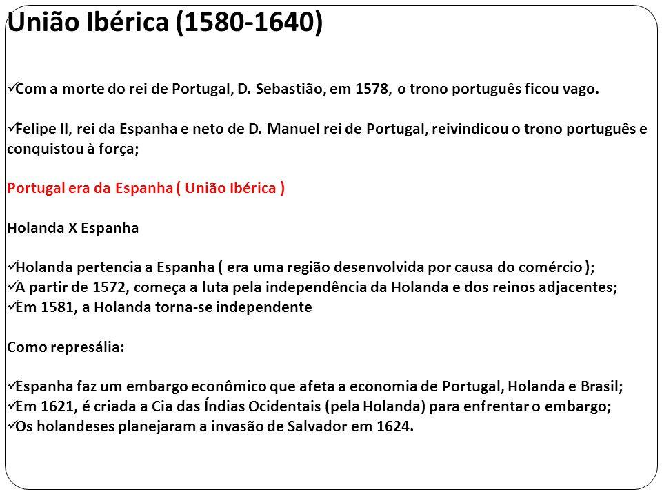 União Ibérica (1580-1640) Com a morte do rei de Portugal, D. Sebastião, em 1578, o trono português ficou vago. Felipe II, rei da Espanha e neto de D.