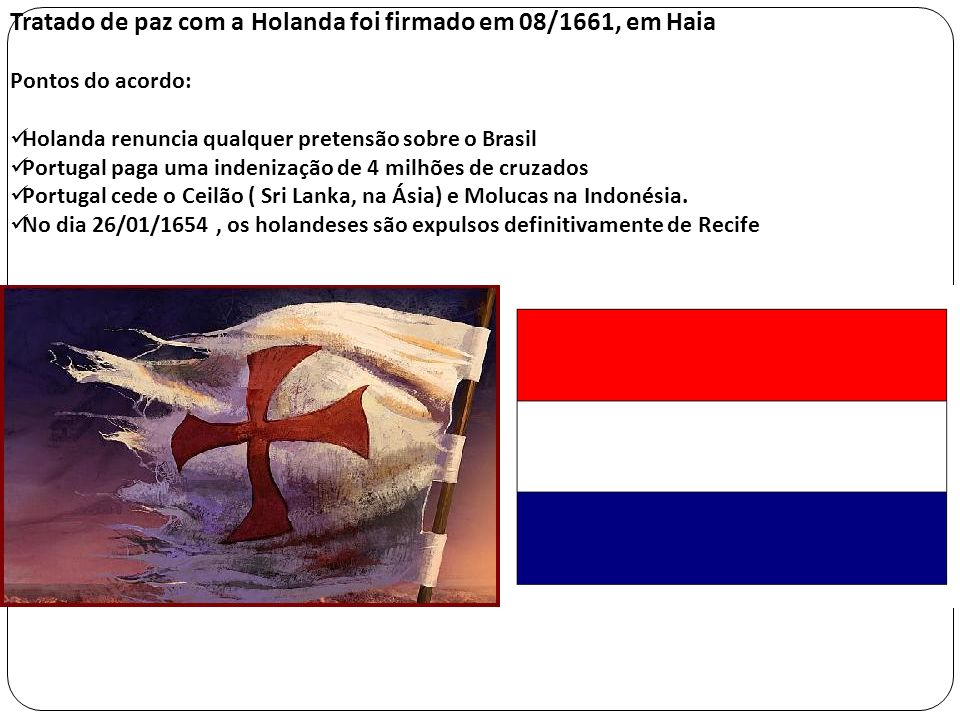 Tratado de paz com a Holanda foi firmado em 08/1661, em Haia Pontos do acordo: Holanda renuncia qualquer pretensão sobre o Brasil Portugal paga uma in