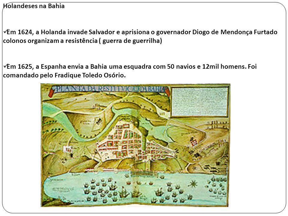 Holandeses na Bahia Em 1624, a Holanda invade Salvador e aprisiona o governador Diogo de Mendonça Furtado colonos organizam a resistência ( guerra de