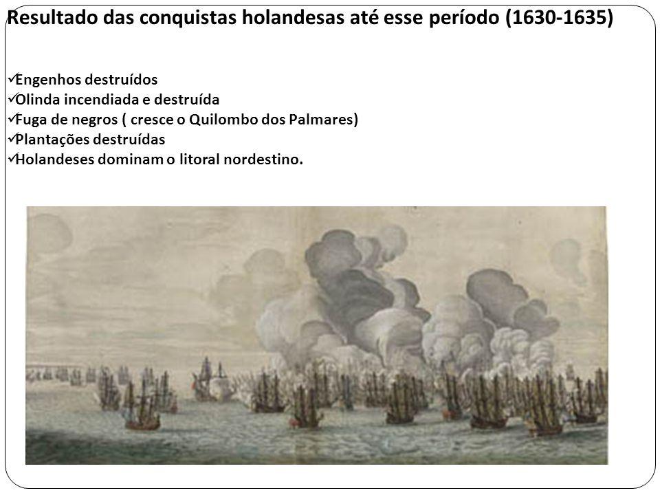 Resultado das conquistas holandesas até esse período (1630-1635) Engenhos destruídos Olinda incendiada e destruída Fuga de negros ( cresce o Quilombo