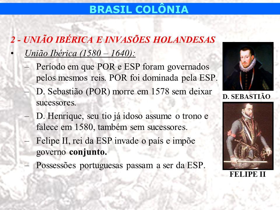 BRASIL COLÔNIA 2 - UNIÃO IBÉRICA E INVASÕES HOLANDESAS União Ibérica (1580 – 1640): –Período em que POR e ESP foram governados pelos mesmos reis. POR
