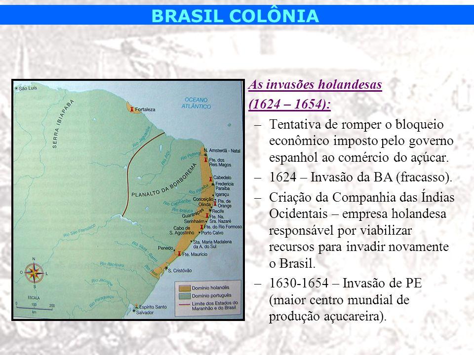 BRASIL COLÔNIA As invasões holandesas (1624 – 1654): –Tentativa de romper o bloqueio econômico imposto pelo governo espanhol ao comércio do açúcar. –1