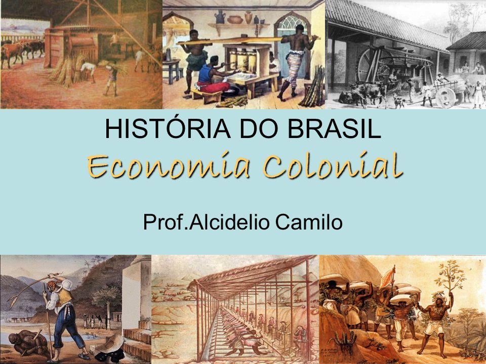 Economia Colonial HISTÓRIA DO BRASIL Economia Colonial Prof.Alcidelio Camilo