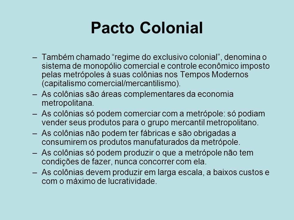 Pacto Colonial –Também chamado regime do exclusivo colonial, denomina o sistema de monopólio comercial e controle econômico imposto pelas metrópoles à suas colônias nos Tempos Modernos (capitalismo comercial/mercantilismo).