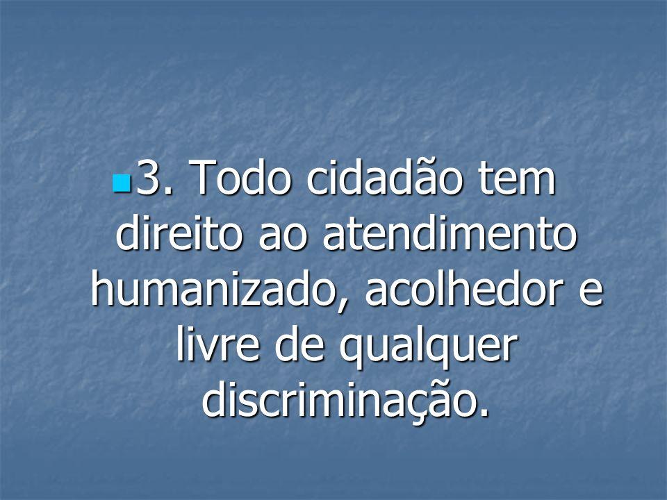3. Todo cidadão tem direito ao atendimento humanizado, acolhedor e livre de qualquer discriminação. 3. Todo cidadão tem direito ao atendimento humaniz