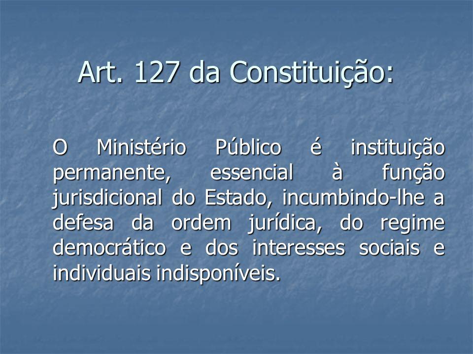 Art. 127 da Constituição: O Ministério Público é instituição permanente, essencial à função jurisdicional do Estado, incumbindo-lhe a defesa da ordem