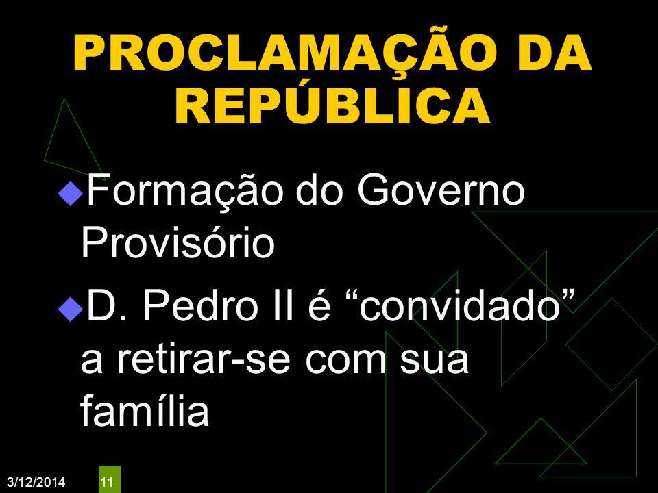 3/12/2014 11 PROCLAMAÇÃO DA REPÚBLICA Formação do Governo Provisório D. Pedro II é convidado a retirar-se com sua família