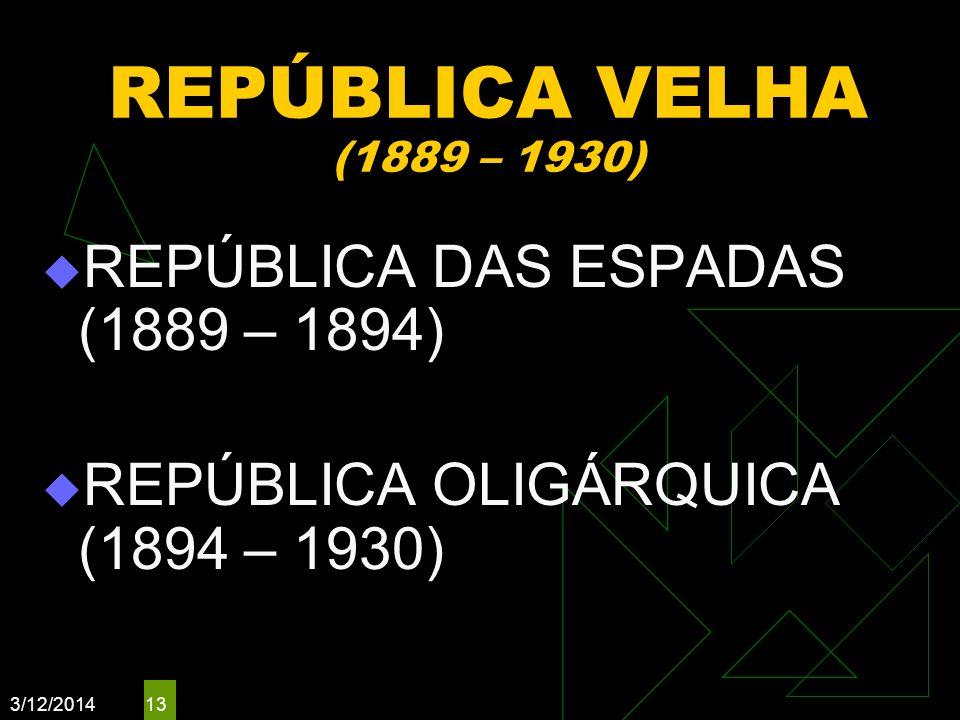 3/12/2014 13 REPÚBLICA VELHA (1889 – 1930) REPÚBLICA DAS ESPADAS (1889 – 1894) REPÚBLICA OLIGÁRQUICA (1894 – 1930)