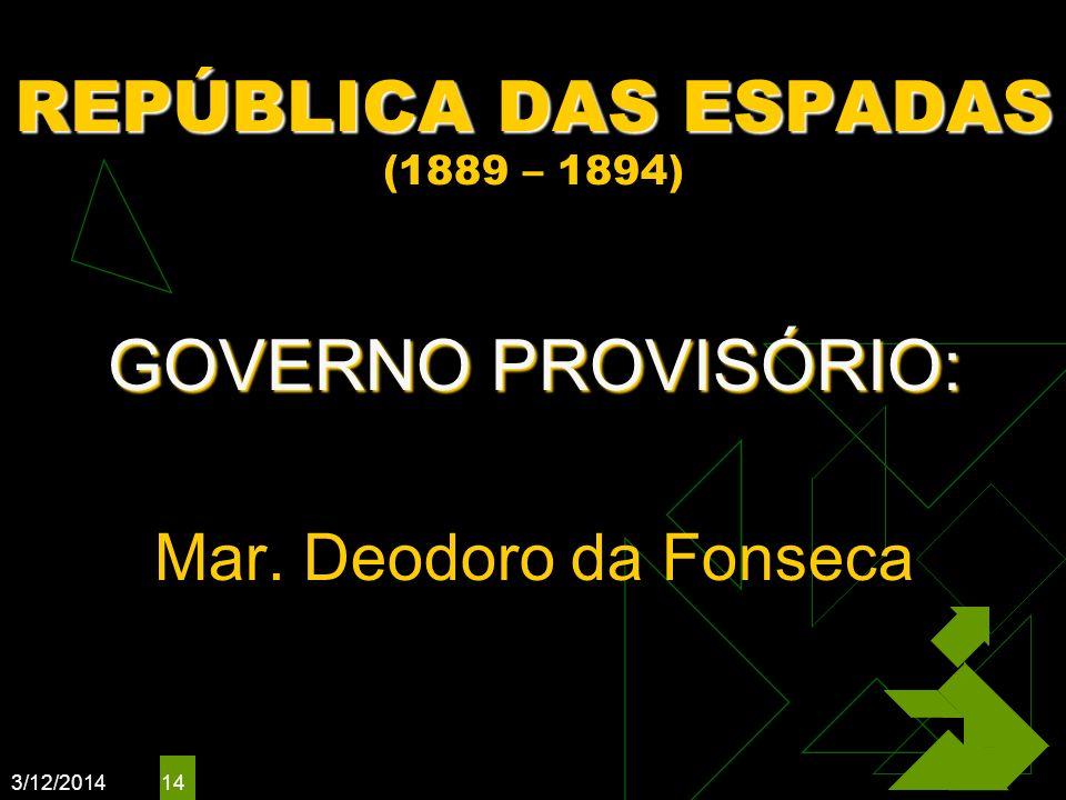 3/12/2014 14 REPÚBLICA DAS ESPADAS REPÚBLICA DAS ESPADAS (1889 – 1894) GOVERNO PROVISÓRIO: Mar. Deodoro da Fonseca