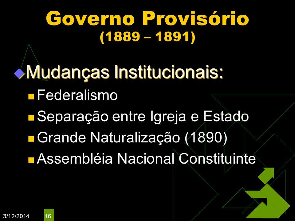 3/12/2014 16 Governo Provisório (1889 – 1891) Mudanças Institucionais: Mudanças Institucionais: Federalismo Separação entre Igreja e Estado Grande Nat