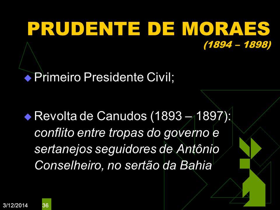 3/12/2014 36 PRUDENTE DE MORAES (1894 – 1898) Primeiro Presidente Civil; Revolta de Canudos (1893 – 1897): conflito entre tropas do governo e sertanej