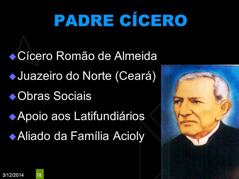 3/12/2014 78 PADRE CÍCERO Cícero Romão de Almeida Juazeiro do Norte (Ceará) Obras Sociais Apoio aos Latifundiários Aliado da Família Acioly