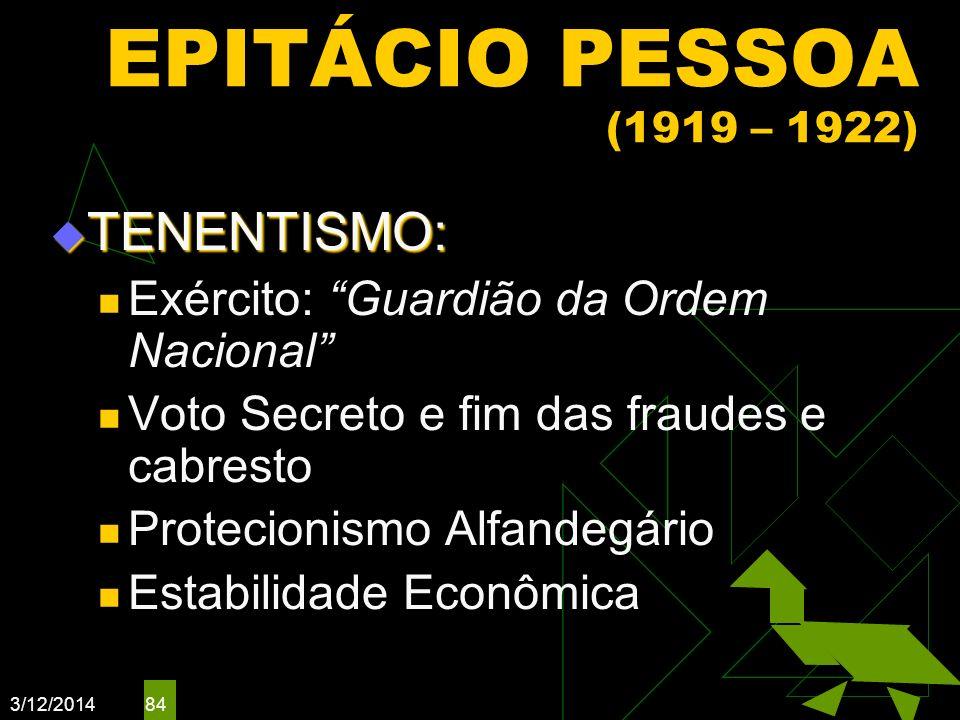 3/12/2014 84 EPITÁCIO PESSOA (1919 – 1922) TENENTISMO: TENENTISMO: Exército: Guardião da Ordem Nacional Voto Secreto e fim das fraudes e cabresto Prot