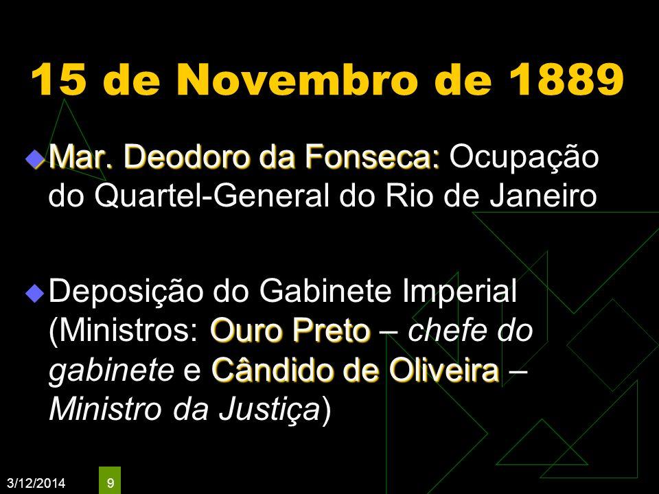 3/12/2014 9 15 de Novembro de 1889 Mar. Deodoro da Fonseca: Mar. Deodoro da Fonseca: Ocupação do Quartel-General do Rio de Janeiro Ouro Preto Cândido