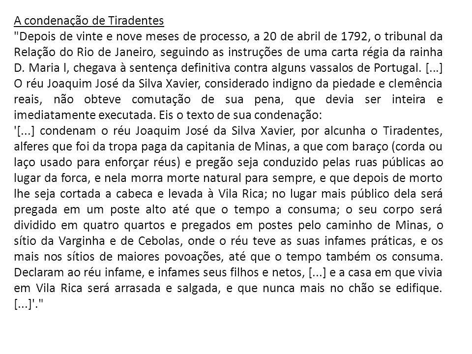A condenação de Tiradentes Depois de vinte e nove meses de processo, a 20 de abril de 1792, o tribunal da Relação do Rio de Janeiro, seguindo as instruções de uma carta régia da rainha D.