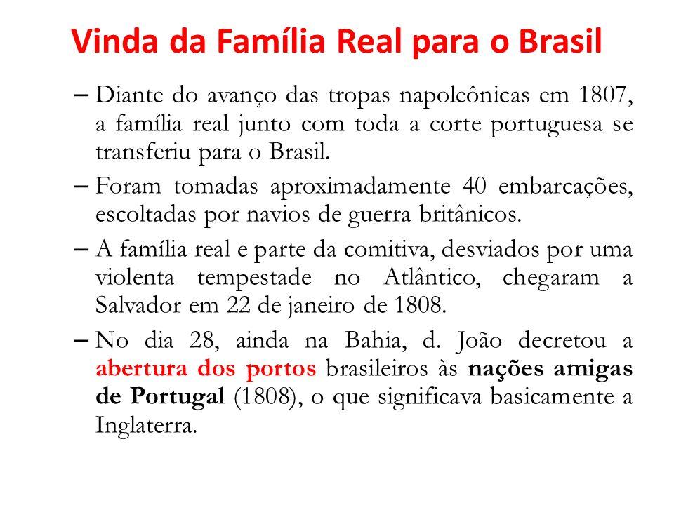 Vinda da Família Real para o Brasil – Diante do avanço das tropas napoleônicas em 1807, a família real junto com toda a corte portuguesa se transferiu para o Brasil.