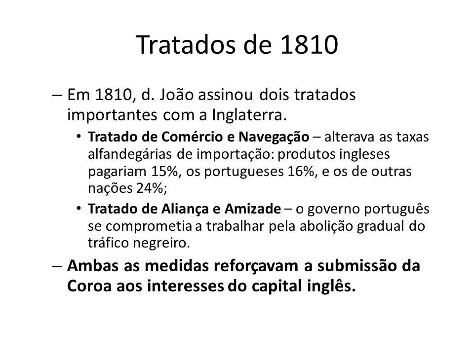 Tratados de 1810 – Em 1810, d. João assinou dois tratados importantes com a Inglaterra. Tratado de Comércio e Navegação – alterava as taxas alfandegár