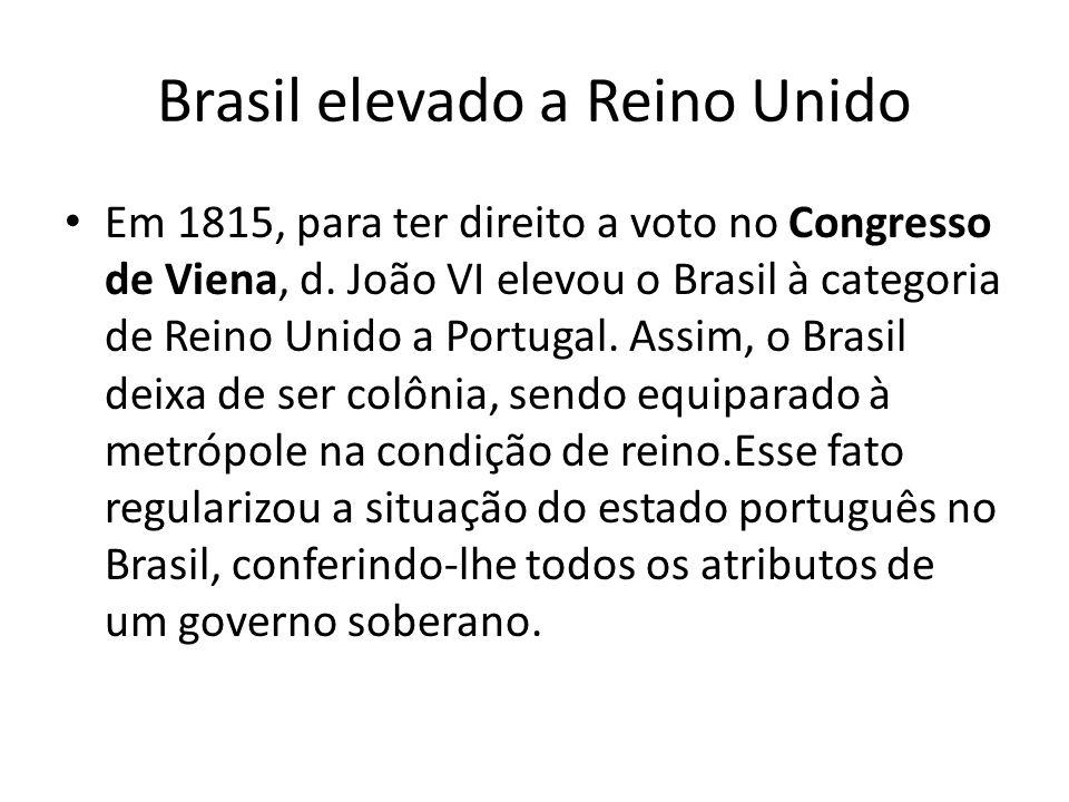Brasil elevado a Reino Unido Em 1815, para ter direito a voto no Congresso de Viena, d. João VI elevou o Brasil à categoria de Reino Unido a Portugal.