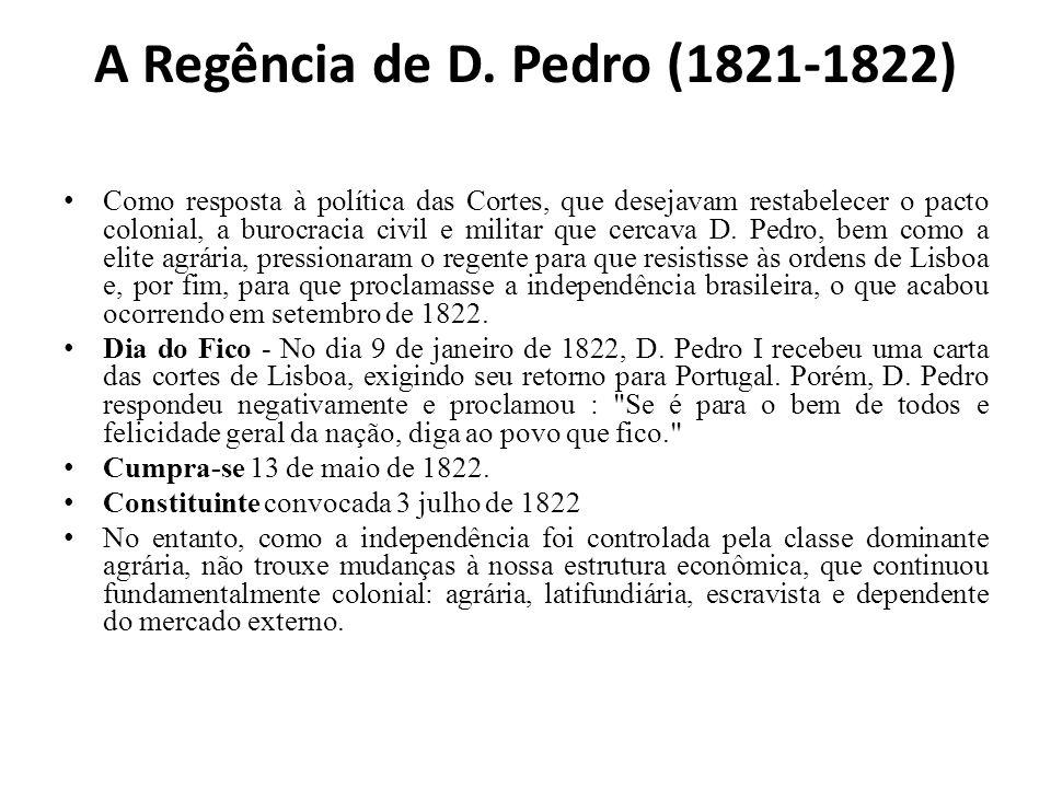 A Regência de D. Pedro (1821-1822) Como resposta à política das Cortes, que desejavam restabelecer o pacto colonial, a burocracia civil e militar que