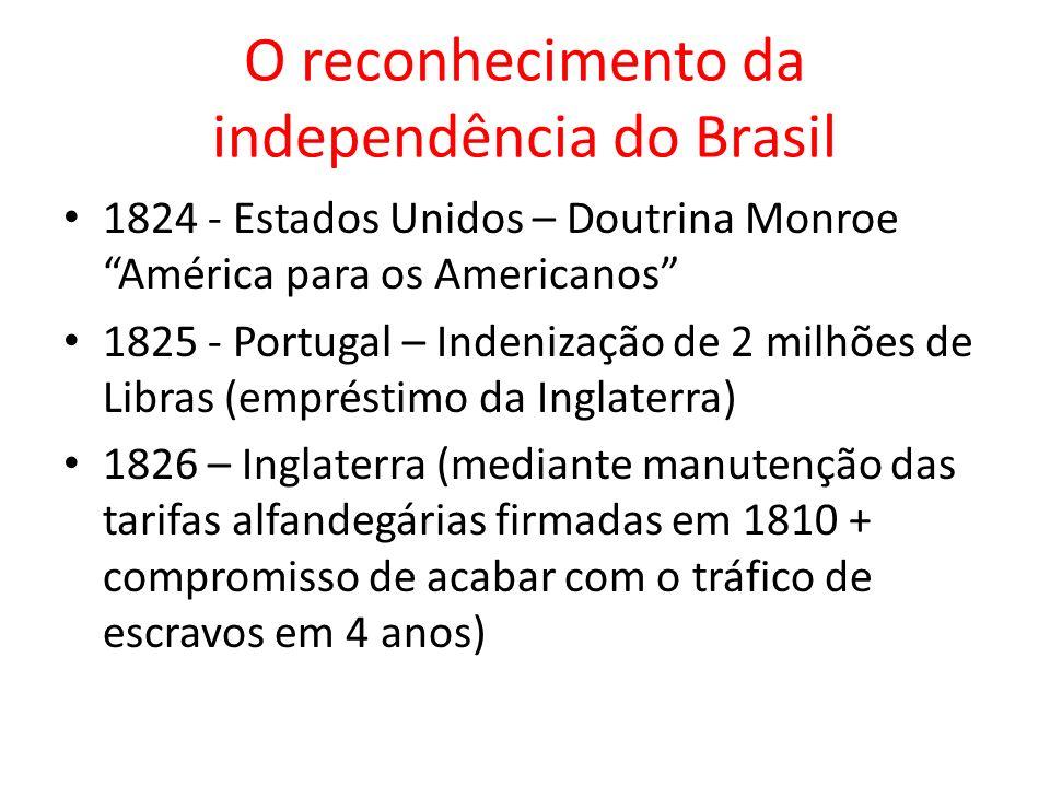 O reconhecimento da independência do Brasil 1824 - Estados Unidos – Doutrina Monroe América para os Americanos 1825 - Portugal – Indenização de 2 milh