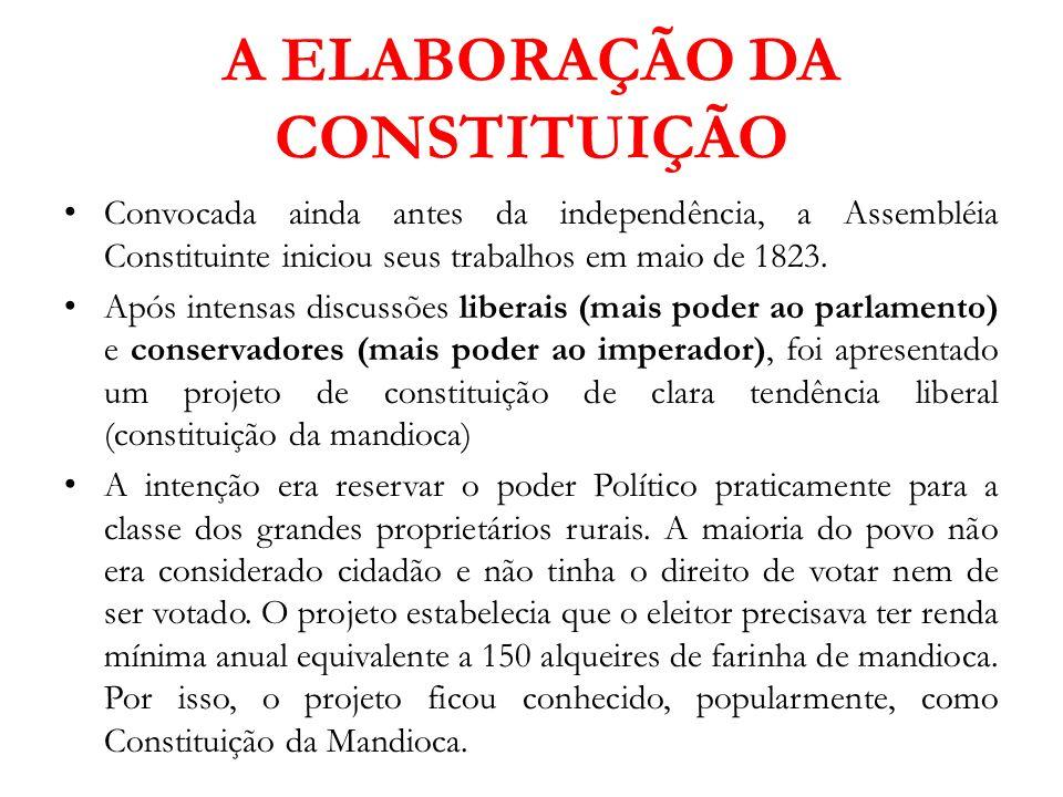 A ELABORAÇÃO DA CONSTITUIÇÃO Convocada ainda antes da independência, a Assembléia Constituinte iniciou seus trabalhos em maio de 1823. Após intensas d