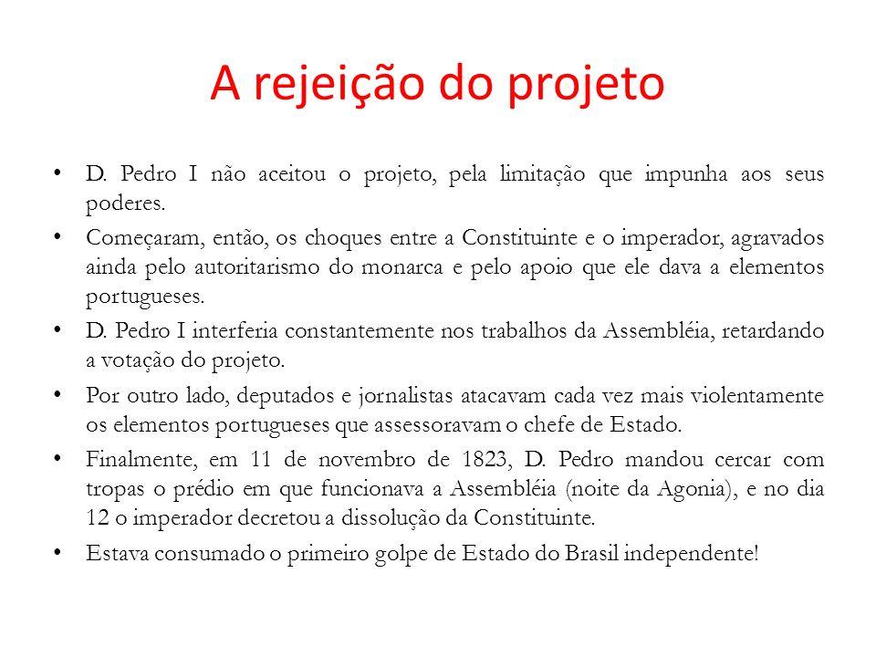 A rejeição do projeto D. Pedro I não aceitou o projeto, pela limitação que impunha aos seus poderes. Começaram, então, os choques entre a Constituinte