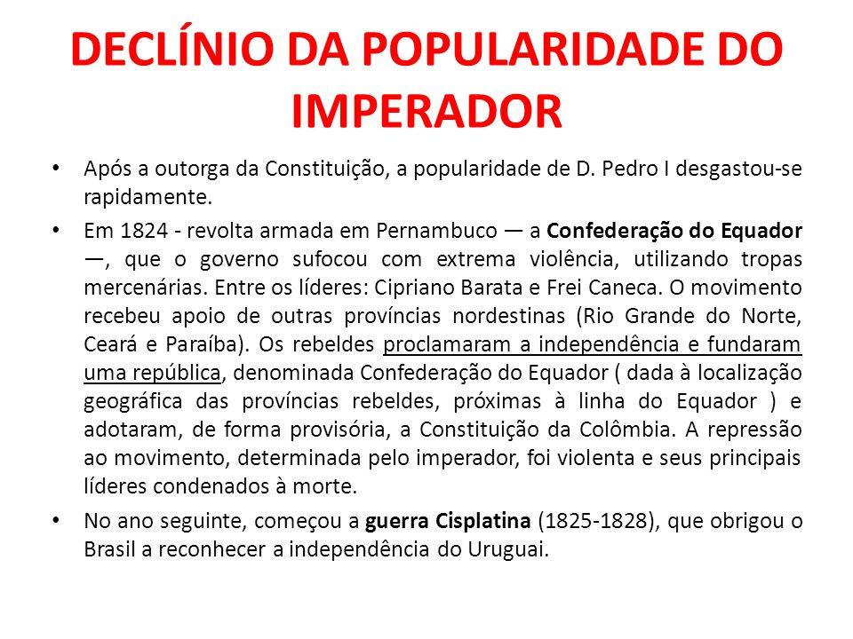 DECLÍNIO DA POPULARIDADE DO IMPERADOR Após a outorga da Constituição, a popularidade de D. Pedro I desgastou-se rapidamente. Em 1824 - revolta armada
