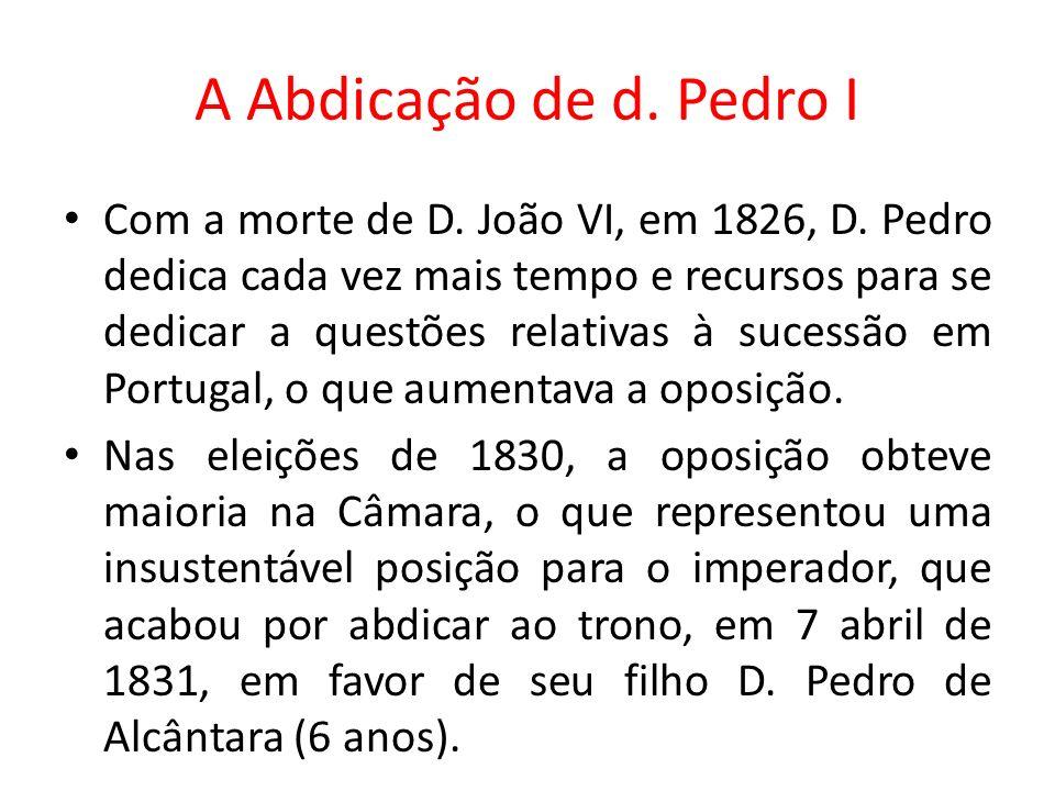 A Abdicação de d. Pedro I Com a morte de D. João VI, em 1826, D. Pedro dedica cada vez mais tempo e recursos para se dedicar a questões relativas à su