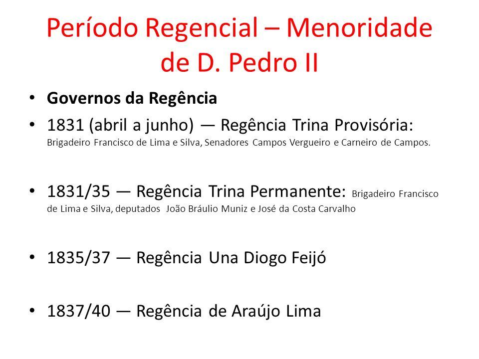 Período Regencial – Menoridade de D. Pedro II Governos da Regência 1831 (abril a junho) Regência Trina Provisória: Brigadeiro Francisco de Lima e Silv