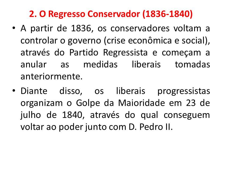 2. O Regresso Conservador (1836-1840) A partir de 1836, os conservadores voltam a controlar o governo (crise econômica e social), através do Partido R